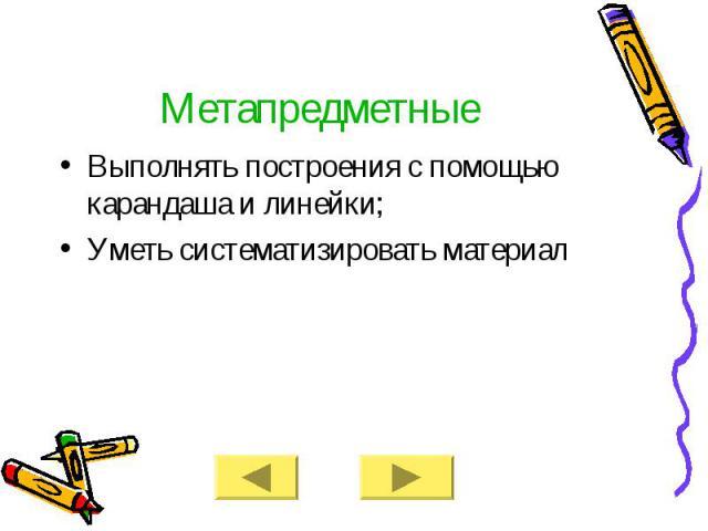 Метапредметные Выполнять построения с помощью карандаша и линейки; Уметь систематизировать материал