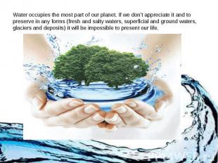 Water occupies the most part of our planet. If we don't appreciate it and to pre