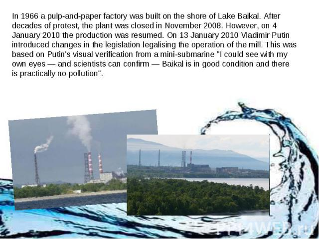 In 1966 a pulp-and-paper factory was built on the shore of Lake Baikal. After decades of protest, the plant was closed in November 2008. However, on 4 January 2010 the production was resumed. On 13 January 2010 Vladimir Putin introduced changes in t…