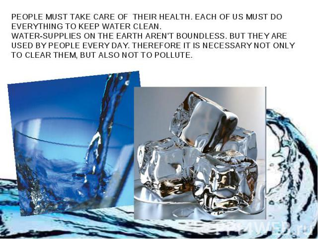 PEOPLE MUST TAKE CARE OF THEIR HEALTH. EACH OF US MUST DO EVERYTHING TO KEEP WATER CLEAN. WATER-SUPPLIES ON THE EARTH AREN'T BOUNDLESS. BUT THEY ARE USED BY PEOPLE EVERY DAY. THEREFORE IT IS NECESSARY NOT ONLY TO CLEAR THEM, BUT ALSO NOT TO POLLUTE.