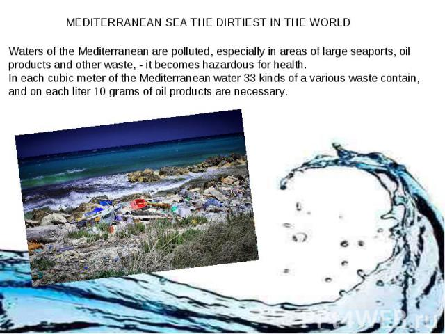 MEDITERRANEAN SEA THE DIRTIEST IN THE WORLD Waters of the Mediterranean are polluted, especially in areas of large seaports, oil products and other waste, - it becomes hazardous for health. In each cubic meter of the Mediterranean water 33 kinds of …