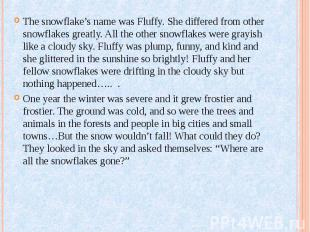 The snowflake's name was Fluffy. She differed from other snowflakes greatly. All