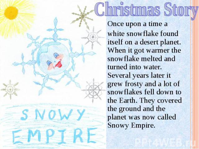 Christmas Story Once upon a time a white snowflake found itself on a desert planet. When it got warmer the snowflake melted and turned into water. Several years later it grew frosty and a lot of snowflakes fell down to the Earth. They covered the gr…