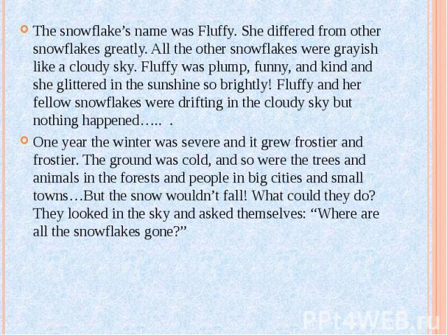 The snowflake's name was Fluffy. She differed from other snowflakes greatly. All the other snowflakes were grayish like a cloudy sky. Fluffy was plump, funny, and kind and she glittered in the sunshine so brightly! Fluffy and her fellow snowflakes w…