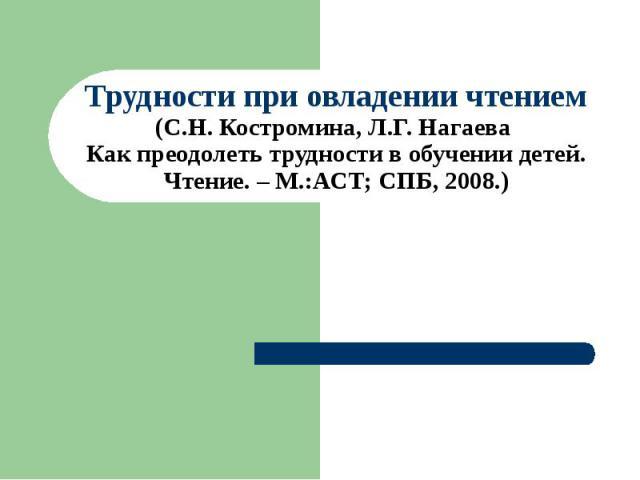 Трудности при овладении чтением (С.Н. Костромина, Л.Г. Нагаева Как преодолеть трудности в обучении детей. Чтение. – М.:АСТ; СПБ, 2008.)