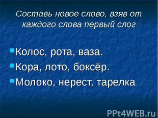 Составь новое слово, взяв от каждого слова первый слог Колос, рота, ваза. Кора,