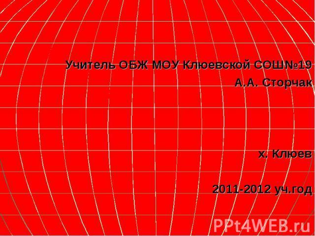 Учитель ОБЖ МОУ Клюевской СОШ№19 А.А. Сторчак х. Клюев 2011-2012 уч.год