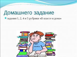 Домашнего задание задания 1, 2, 4 и 5 рубрики «В классе и дома»