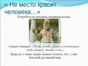« Не место красит человека…» Потребности человека индивидуальны. Сократ говорил: