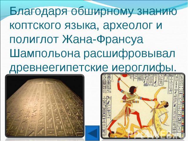 Благодаря обширному знанию коптского языка, археолог и полиглот Жана-Франсуа Шампольона расшифровывал древнеегипетские иероглифы.