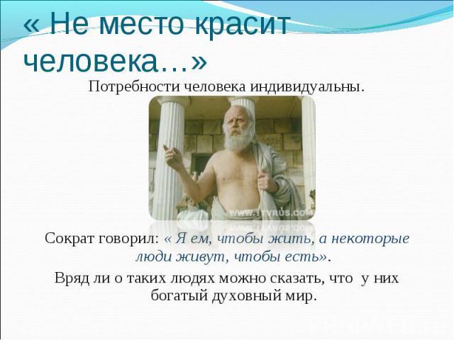 « Не место красит человека…» Потребности человека индивидуальны. Сократ говорил: « Я ем, чтобы жить, а некоторые люди живут, чтобы есть». Вряд ли о таких людях можно сказать, что у них богатый духовный мир.