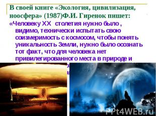 В своей книге «Экология, цивилизация, ноосфера» (1987)Ф.И. Гиренок пишет: «Челов