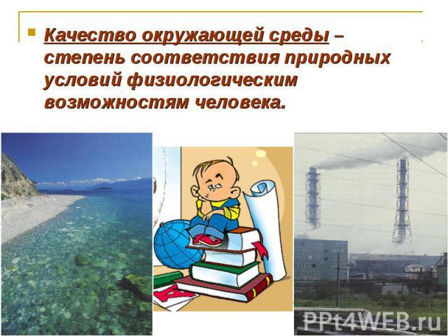 Качество окружающей среды – степень соответствия природных условий физиологическим возможностям человека.