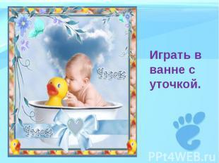 Играть в ванне с уточкой.
