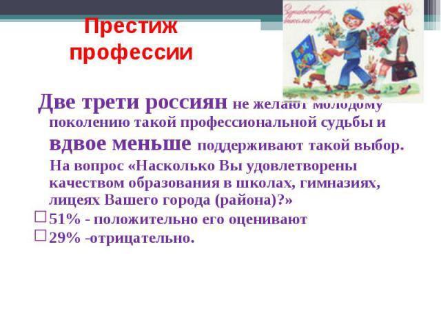 Престиж профессии Две трети россиян не желают молодому поколению такой профессиональной судьбы и вдвое меньше поддерживают такой выбор. На вопрос «Насколько Вы удовлетворены качеством образования в школах, гимназиях, лицеях Вашего города (района)?» …