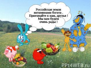 Российская земля витаминами богата . Приезжайте к нам, друзья ! Мы вам будем оче