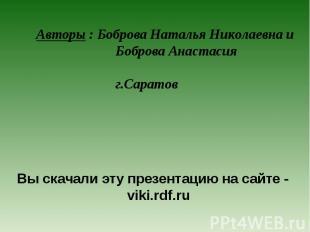 Авторы : Боброва Наталья Николаевна и Боброва Анастасия г.Саратов Вы скачали эту