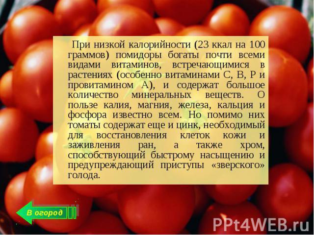 При низкой калорийности (23 ккал на 100 граммов) помидоры богаты почти всеми видами витаминов, встречающимися в растениях (особенно витаминами C, В, Р и провитамином A), и содержат большое количество минеральных веществ. О пользе калия, магния, желе…