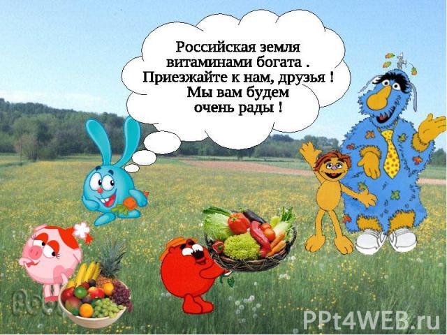 Российская земля витаминами богата . Приезжайте к нам, друзья ! Мы вам будем очень рады !
