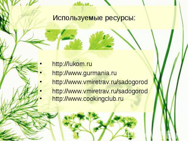 Используемые ресурсы: http://lukom.ru http://www.gurmania.ru http://www.vmiretrav.ru/sadogorod http://www.vmiretrav.ru/sadogorod http://www.cookingclub.ru