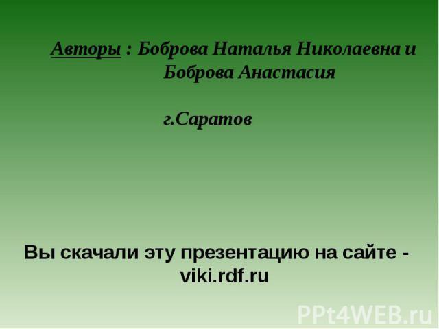 Авторы : Боброва Наталья Николаевна и Боброва Анастасия г.Саратов Вы скачали эту презентацию на сайте - viki.rdf.ru