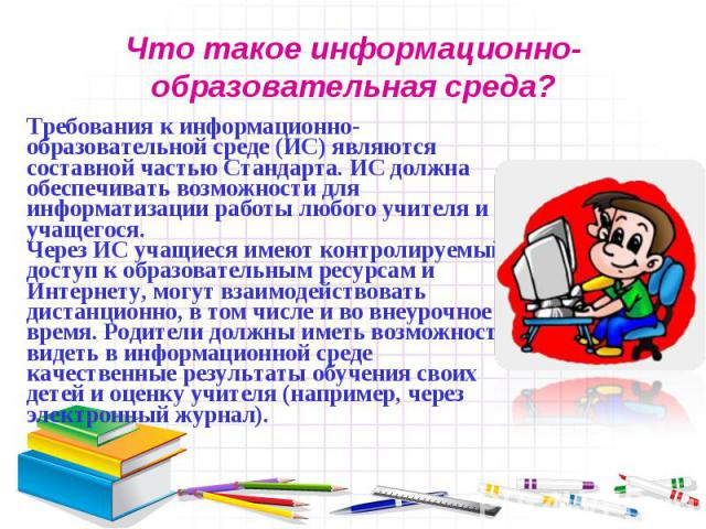 Что такое информационно-образовательная среда?Требования к информационно-образовательной среде (ИС) являются составной частью Стандарта. ИС должна обеспечивать возможности для информатизации работы любого учителя и учащегося. Через ИС учащиеся имеют…
