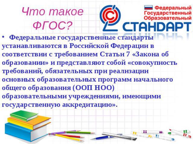 Что такое ФГОС?Федеральные государственные стандарты устанавливаются в Российской Федерации в соответствии с требованием Статьи 7 «Закона об образовании» и представляют собой «совокупность требований, обязательных при реализации основных образовател…