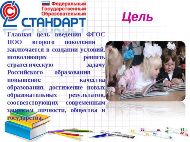 Главная цель введения ФГОС НОО второго поколения заключается в создании условий, позволяющих решить стратегическую задачу Российского образования – повышение качества образования, достижение новых образовательных результатов, соответствующих совреме…