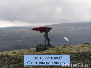 Что такое горы? С ветром разговоры.