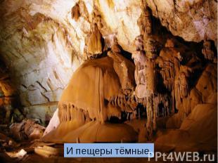 И пещеры тёмные.
