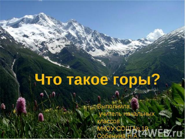 Что такое горы? Выполнила учитель начальных классов МКОУ СОШ № 19 Собенина Н.А.