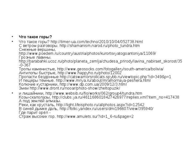 Что такое горы? Что такое горы? http://timer-ua.com/techno/2010/10/04/052738.html С ветром разговоры. http://shamanism.narod.ru/photo_tundra.htm Снежные вершины, http://www.poedem.ru/country/austria/photos/kurortsvyatogoantoniya/11069/ Грозные лавин…