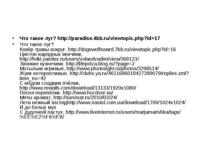 Что такое луг? http://paradise.4bb.ru/viewtopic.php?id=17 Что такое луг? Ковёр травы вокруг. http://dogswolfsward.7bb.ru/viewtopic.php?id=16 Цветов нарядных венчики, http://fotki.yandex.ru/users/volandvadim/view/368123/ Звонкие кузнечики. http://lif…