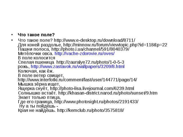 Что такое поле? Что такое поле? http://www.e-desktop.ru/download/8711/ Для коней раздолье, http://minnow.ru/forum/viewtopic.php?id=118&p=22 Пашни полоса, http://photo.i.ua/channel/591/8040379/ Метёлочки овса. http://vache-zdorovie.ru/oves/ В поле ко…