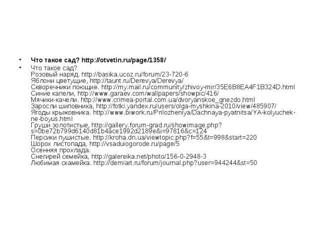 Что такое сад? http://otvetin.ru/page/1358/ Что такое сад? Розовый наряд. http://basika.ucoz.ru/forum/23-720-6 Яблони цветущие, http://taunt.ru/Derevya/Derevya/ Скворечники поющие. http://my.mail.ru/community/zhivoy-mir/35E6B8EA4F1B324D.html Синие к…