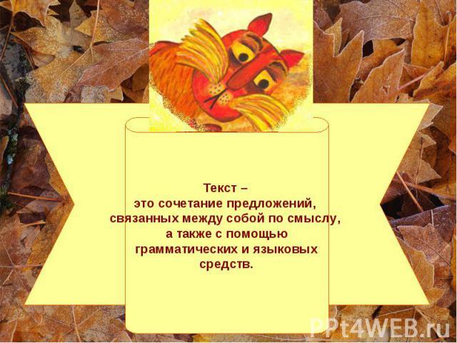 Текст – это сочетание предложений, связанных между собой по смыслу, а также с помощью грамматических и языковых средств.