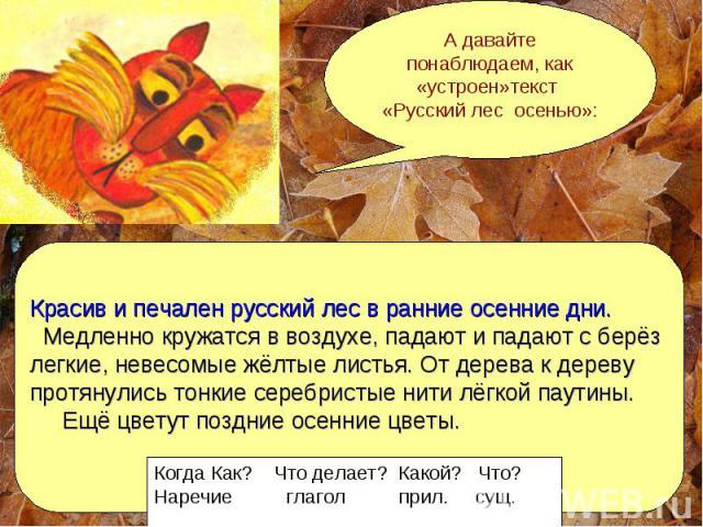 А давайте понаблюдаем, как «устроен»текст «Русский лес осенью»: Красив и печален русский лес в ранние осенние дни. Медленно кружатся в воздухе, падают и падают с берёз легкие, невесомые жёлтые листья. От дерева к дереву протянулись тонкие серебристы…