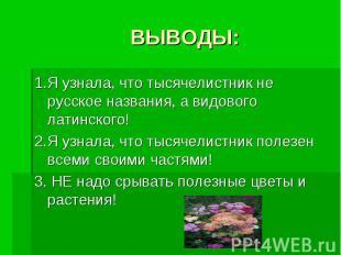 ВЫВОДЫ: 1.Я узнала, что тысячелистник не русское названия, а видового латинского