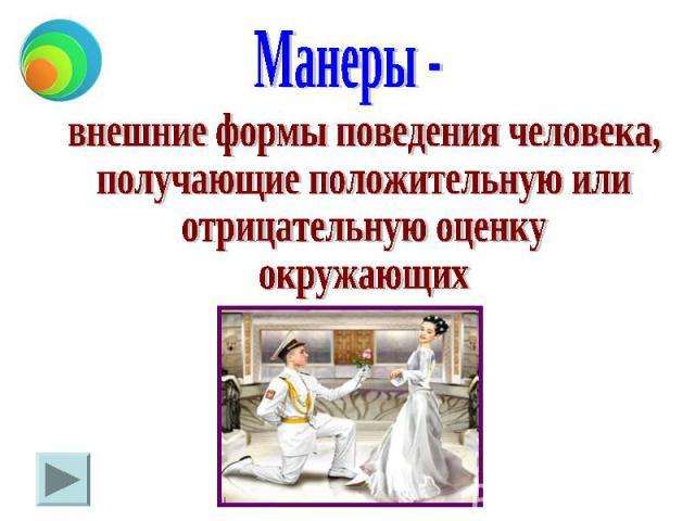 Манеры - внешние формы поведения человека, получающие положительную или отрицательную оценку окружающих