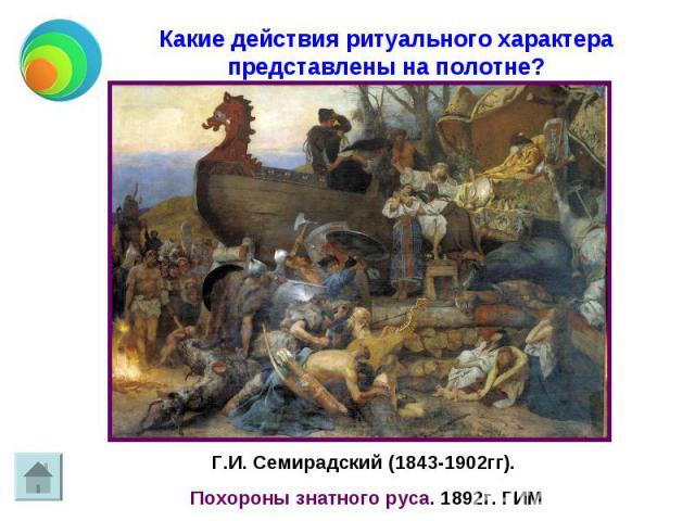 Какие действия ритуального характера представлены на полотне? Г.И. Семирадский (1843-1902гг). Похороны знатного руса. 1892г. ГИМ