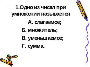 1.Одно из чисел при умножении называется А. слагаемое; Б. множитель; В. уменьшае