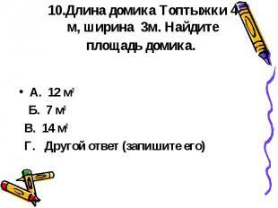 10.Длина домика Топтыжки 4 м, ширина 3м. Найдите площадь домика. А. 12 м2 Б. 7 м