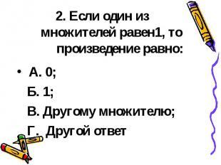 2. Если один из множителей равен1, то произведение равно: А. 0; Б. 1; В. Другому