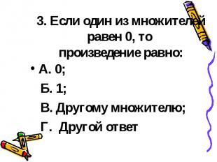 3. Если один из множителей равен 0, то произведение равно: А. 0; Б. 1; В. Другом