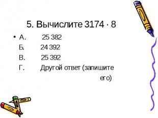 5. Вычислите 3174 · 8А. 25 382 Б. 24 392 В. 25 392 Г. Другой ответ (запишите его