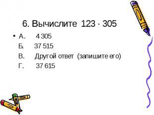 6. Вычислите 123 ∙ 305А. 4 305 Б. 37 515 В. Другой ответ (запишите его) Г. 37 61