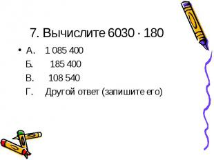 7. Вычислите 6030 · 180А. 1 085 400 Б. 185 400 В. 108 540 Г. Другой ответ (запиш