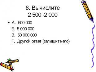 8. Вычислите 2 500 ·2 000 А. 500 000 Б. 5 000 000 В. 50 000 000 Г. Другой ответ