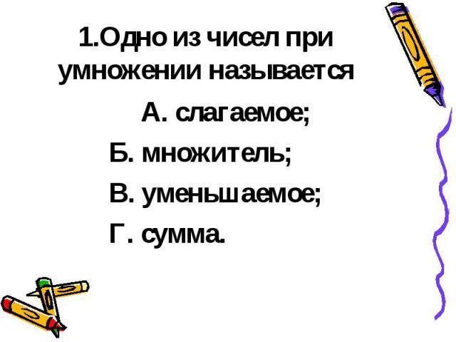 1.Одно из чисел при умножении называется А. слагаемое; Б. множитель; В. уменьшаемое; Г. сумма.