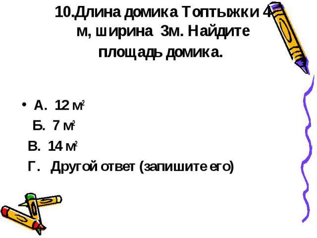 10.Длина домика Топтыжки 4 м, ширина 3м. Найдите площадь домика. А. 12 м2 Б. 7 м2 В. 14 м2 Г. Другой ответ (запишите его)